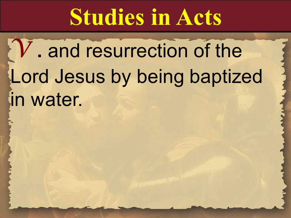 Studies in Acts V . and resurrection of the Lord Jesus by being baptized in water.