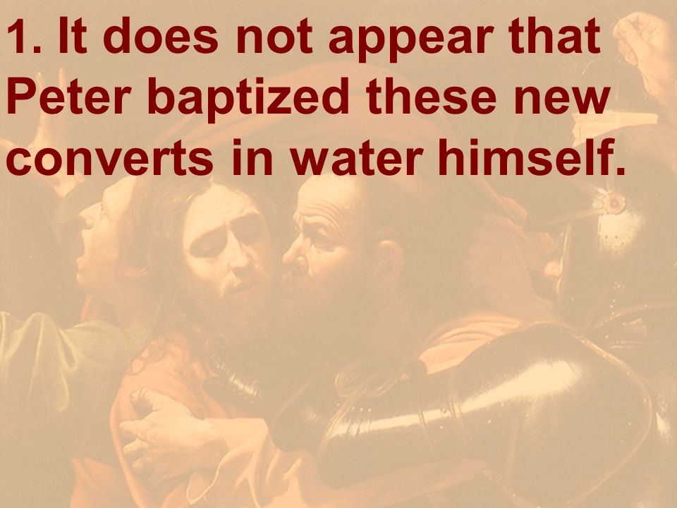 1. It does not appear that Peter baptized these new converts in water himself.