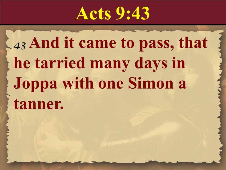 Acts 9:4343 And it came to pass, that he tarried many days in Joppa with one Simon a tanner.