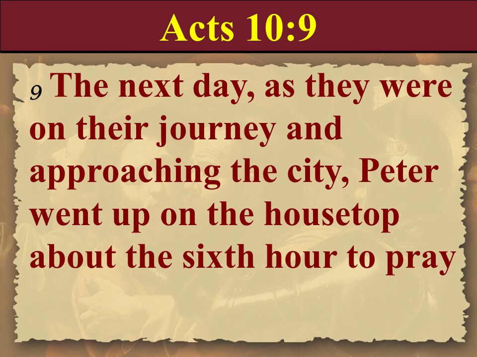 Acts 10:99 The next day, as they were on their journey and approaching the city, Peter went up on the housetop about the sixth hour to pray.