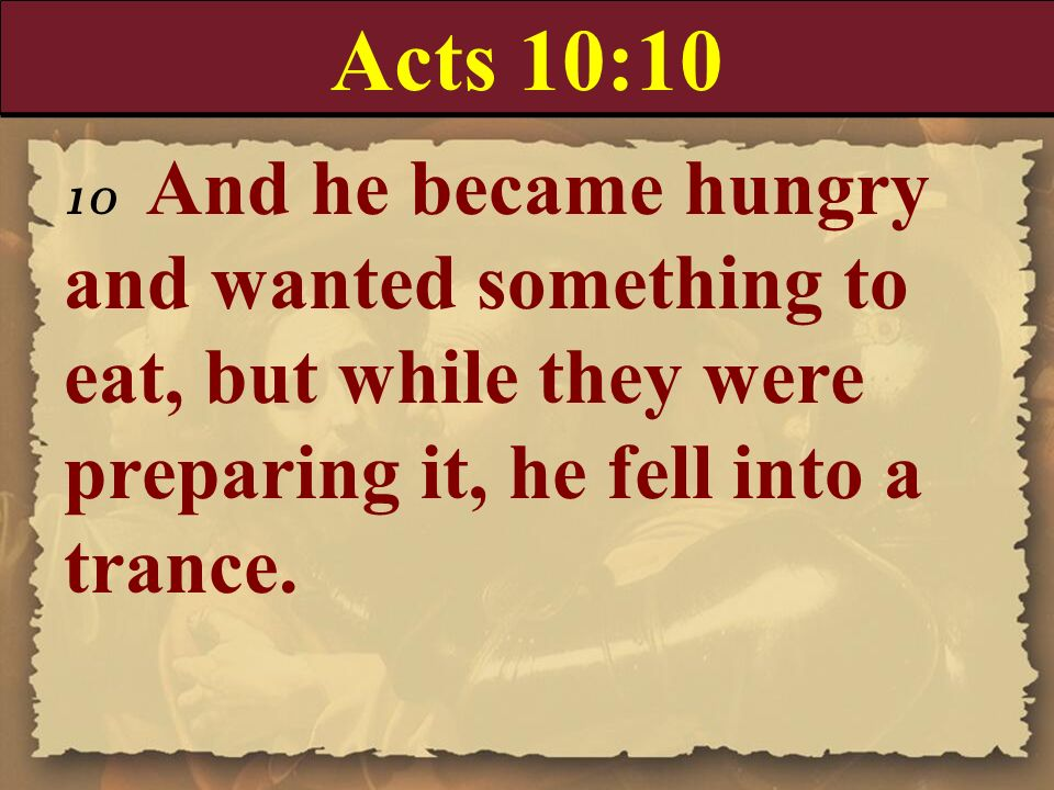 Acts 10:1010 And he became hungry and wanted something to eat, but while they were preparing it, he fell into a trance.