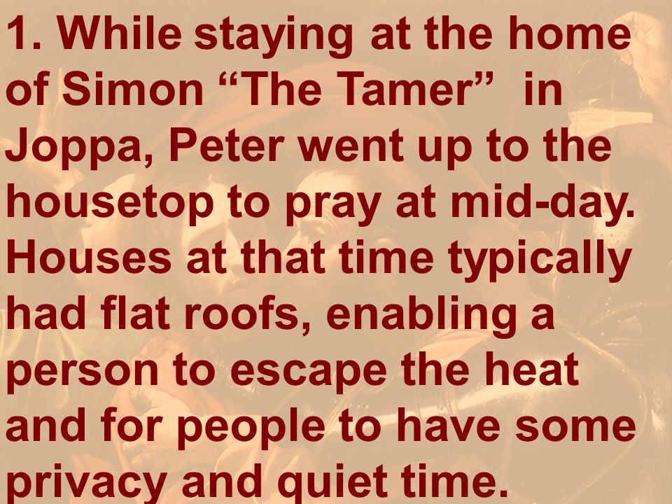 1. While staying at the home of Simon The Tamer in Joppa, Peter went up to the housetop to pray at mid-day. Houses at that time typically had flat roofs, enabling a person to escape the heat and for people to have some privacy and quiet time.