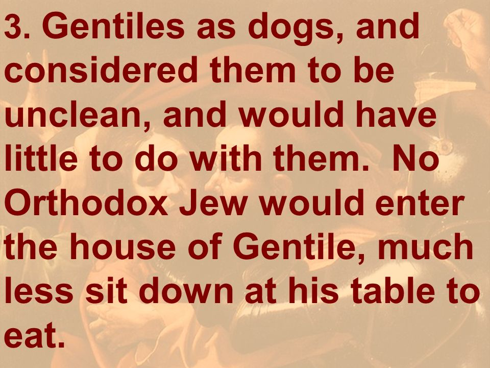 3. Gentiles as dogs, and considered them to be unclean, and would have little to do with them. No Orthodox Jew would enter the house of Gentile, much less sit down at his table to eat.
