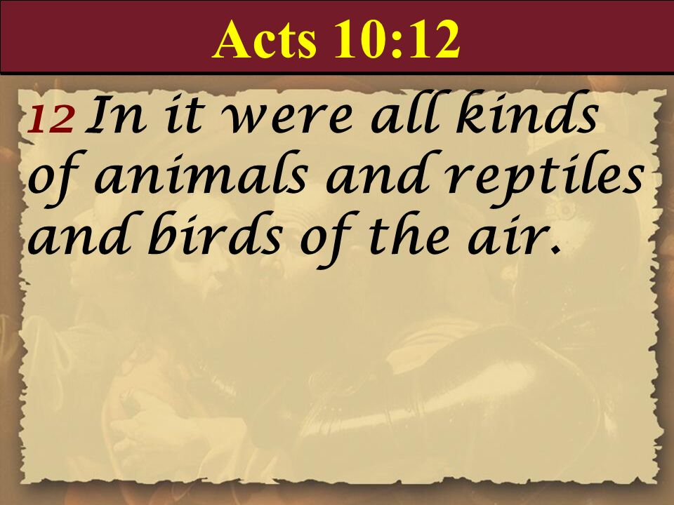 Acts 10:12 12 In it were all kinds of animals and reptiles and birds of the air.