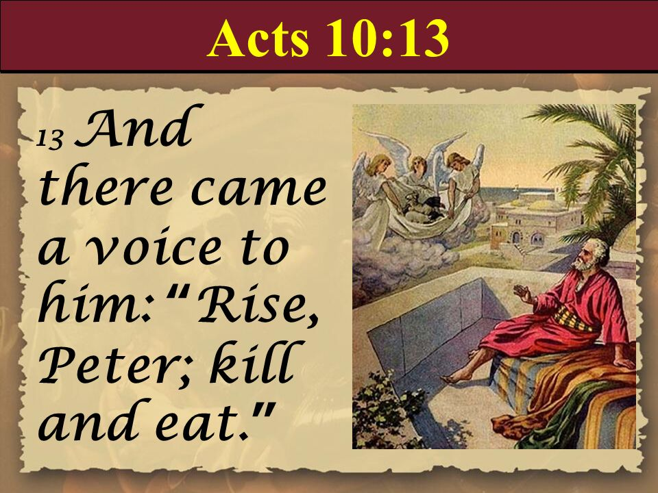 Acts 10:1313 And there came a voice to him: Rise, Peter; kill and eat.