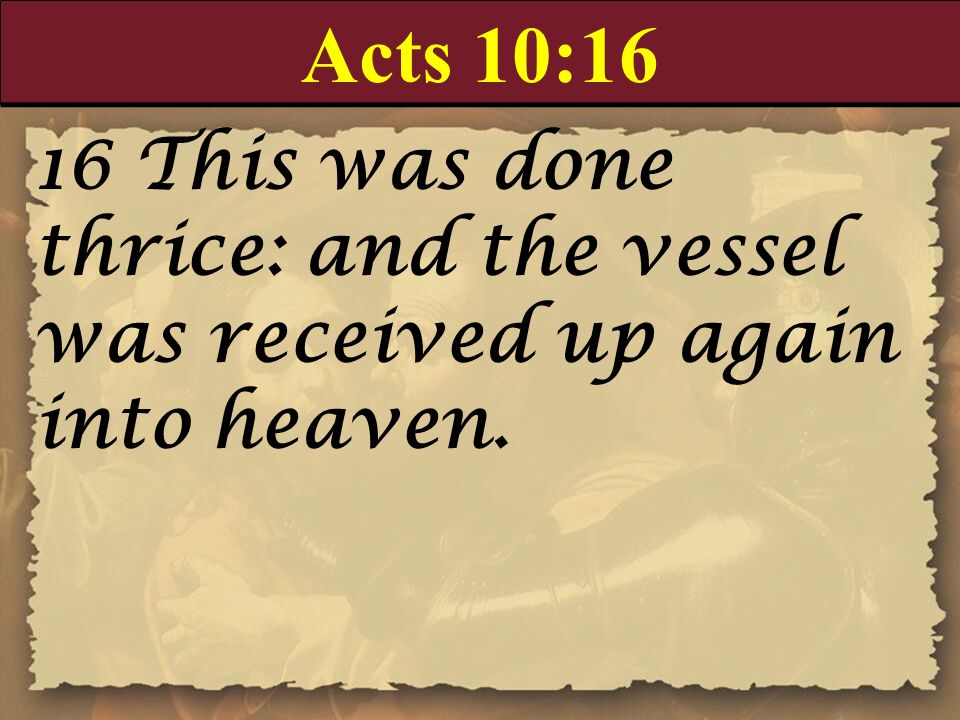 Acts 10:16 16 This was done thrice: and the vessel was received up again into heaven.