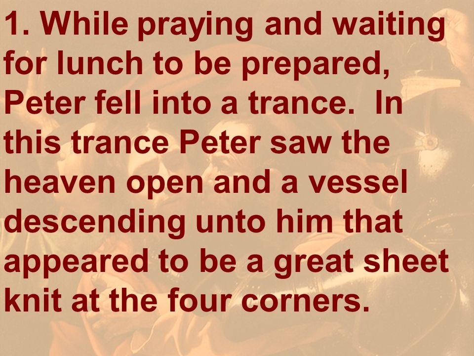1. While praying and waiting for lunch to be prepared, Peter fell into a trance. In this trance Peter saw the heaven open and a vessel descending unto him that appeared to be a great sheet knit at the four corners.