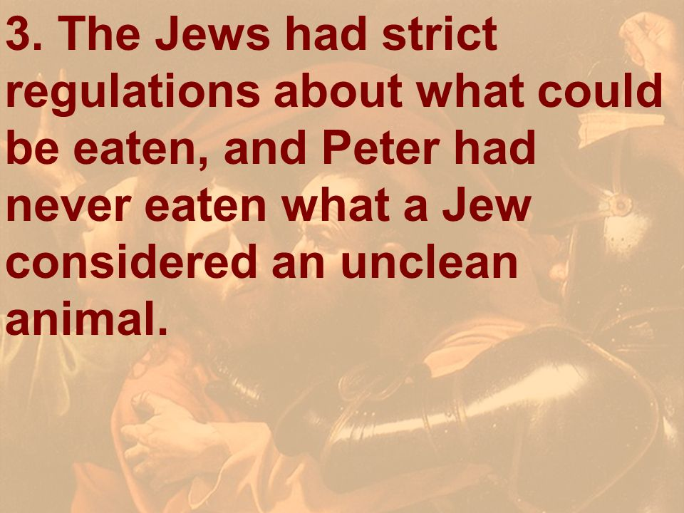 3. The Jews had strict regulations about what could be eaten, and Peter had never eaten what a Jew considered an unclean animal.