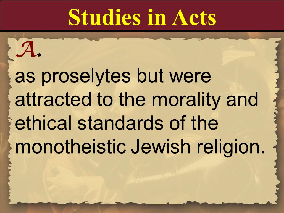 Studies in Acts A. as proselytes but were attracted to the morality and ethical standards of the monotheistic Jewish religion.