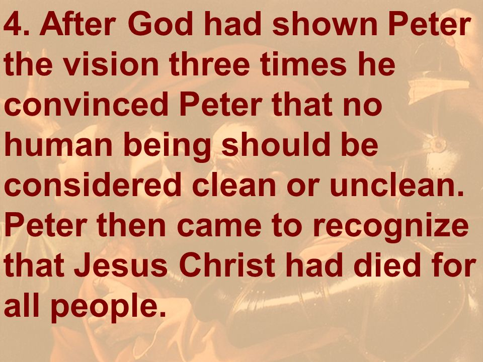 4. After God had shown Peter the vision three times he convinced Peter that no human being should be considered clean or unclean. Peter then came to recognize that Jesus Christ had died for all people.