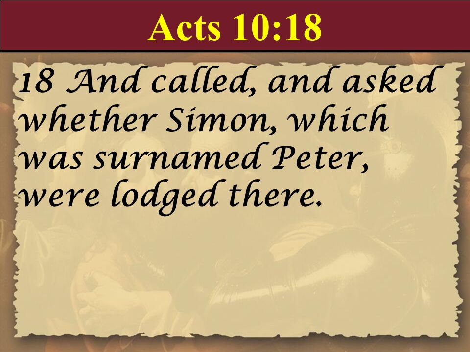 Acts 10:18 18 And called, and asked whether Simon, which was surnamed Peter, were lodged there.
