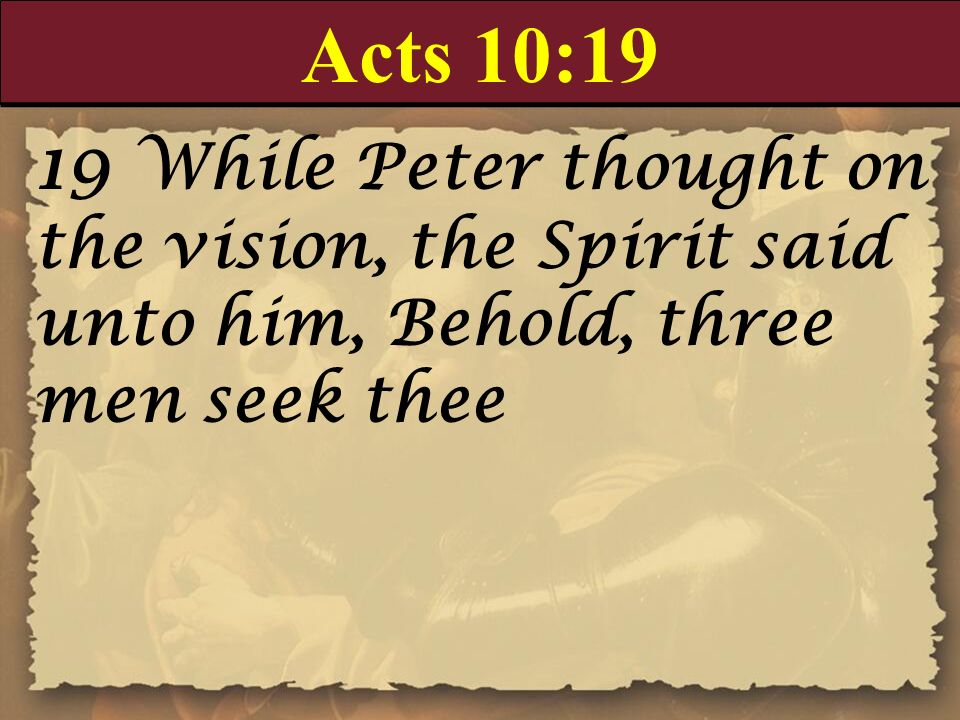 Acts 10:19 19 While Peter thought on the vision, the Spirit said unto him, Behold, three men seek thee.