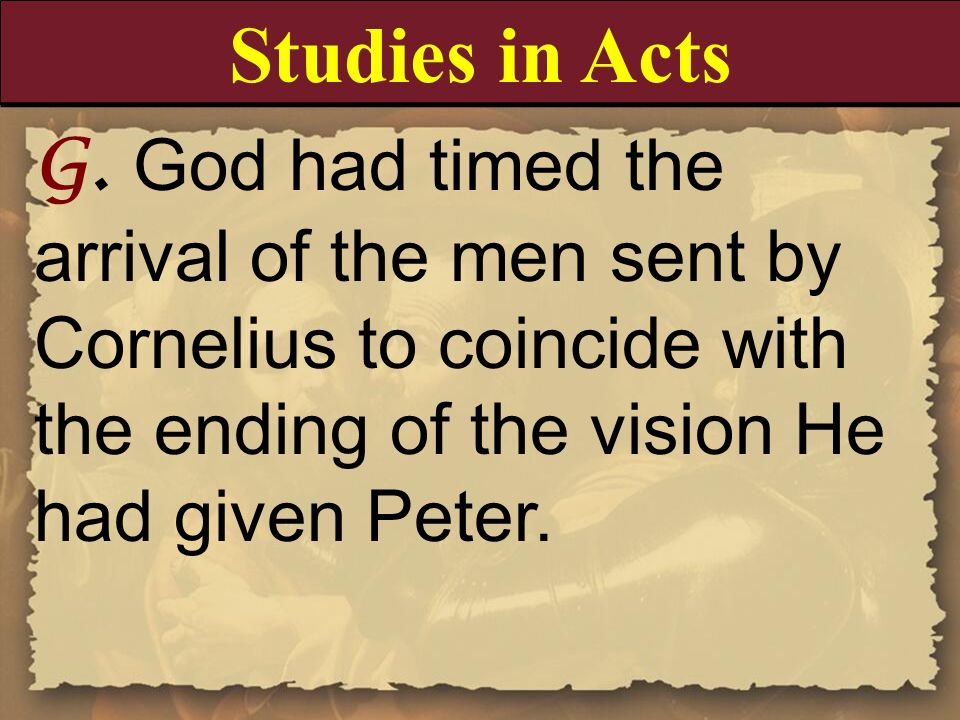 Studies in Acts G. God had timed the arrival of the men sent by Cornelius to coincide with the ending of the vision He had given Peter.