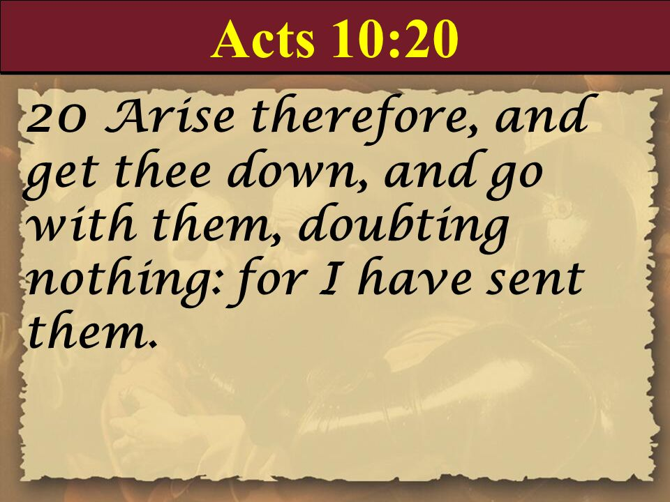 Acts 10:20 20 Arise therefore, and get thee down, and go with them, doubting nothing: for I have sent them.