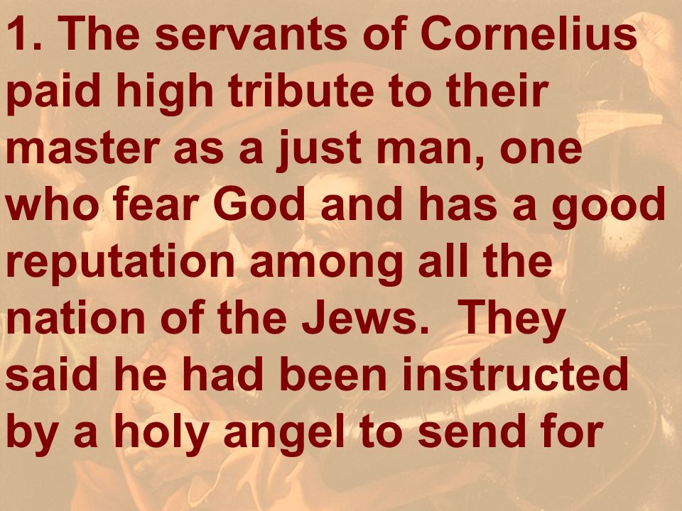 1. The servants of Cornelius paid high tribute to their master as a just man, one who fear God and has a good reputation among all the nation of the Jews. They said he had been instructed by a holy angel to send for