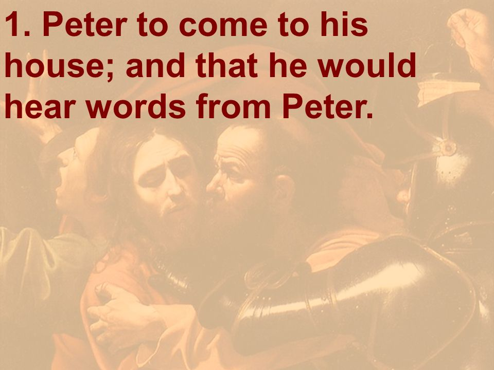 1. Peter to come to his house; and that he would hear words from Peter.