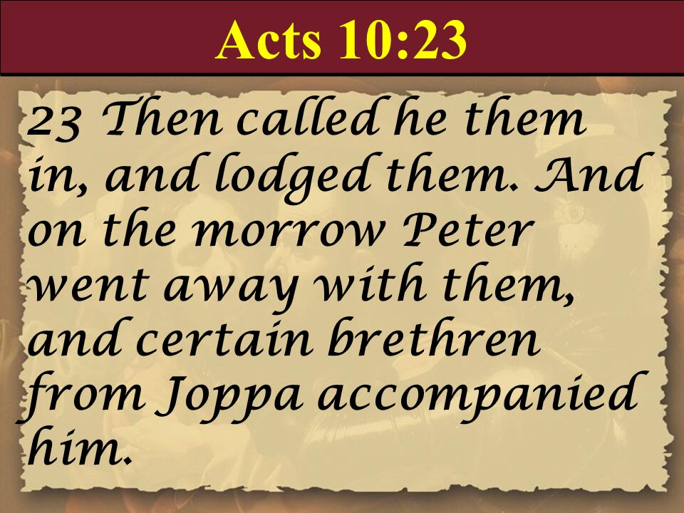 Acts 10:23 23 Then called he them in, and lodged them. And on the morrow Peter went away with them, and certain brethren from Joppa accompanied him.