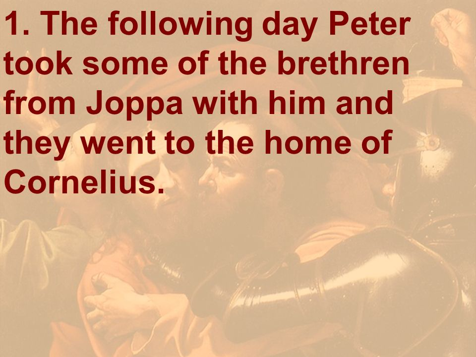1. The following day Peter took some of the brethren from Joppa with him and they went to the home of Cornelius.