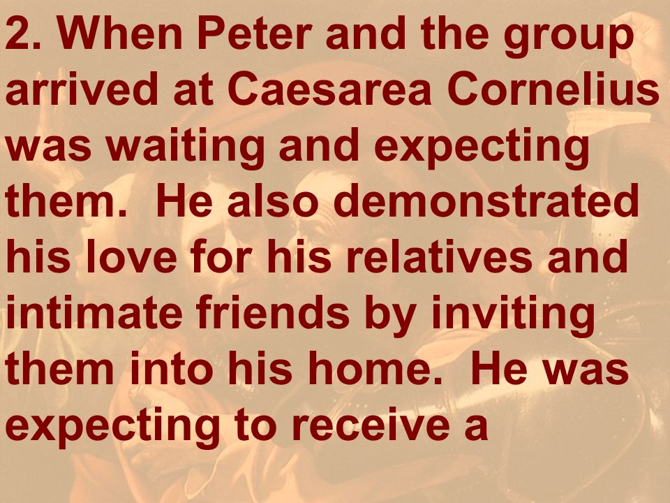 2. When Peter and the group arrived at Caesarea Cornelius was waiting and expecting them. He also demonstrated his love for his relatives and intimate friends by inviting them into his home. He was expecting to receive a