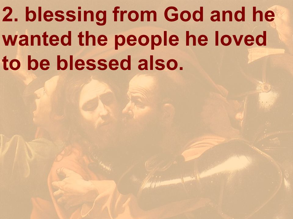 2. blessing from God and he wanted the people he loved to be blessed also.