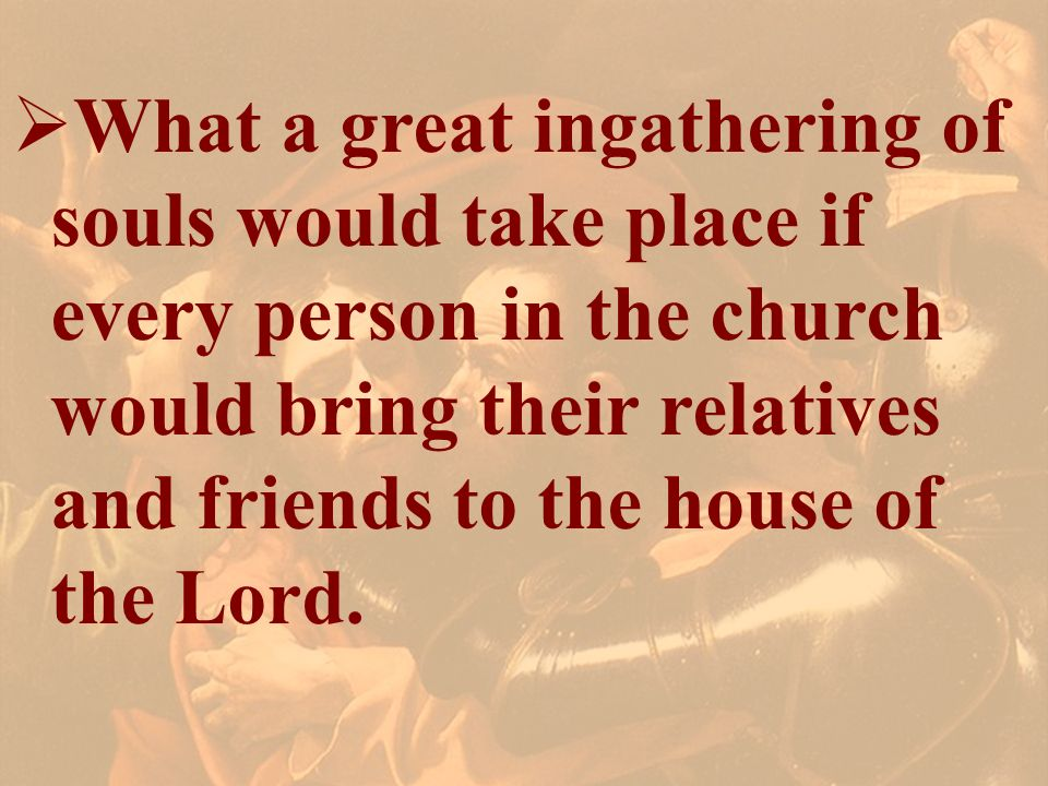 What a great ingathering of souls would take place if every person in the church would bring their relatives and friends to the house of the Lord.