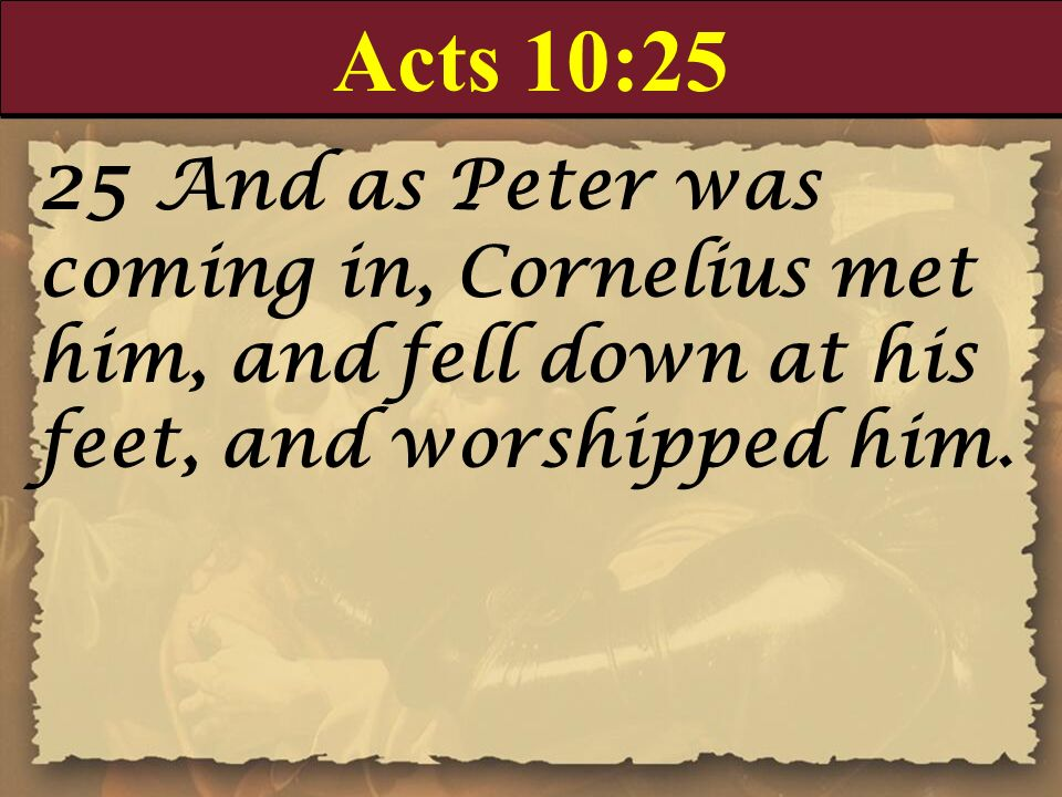 Acts 10:2525 And as Peter was coming in, Cornelius met him, and fell down at his feet, and worshipped him.