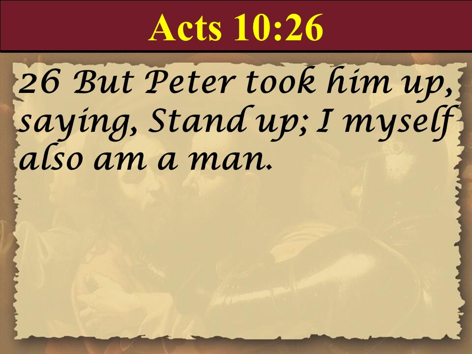 Acts 10:26 26 But Peter took him up, saying, Stand up; I myself also am a man.