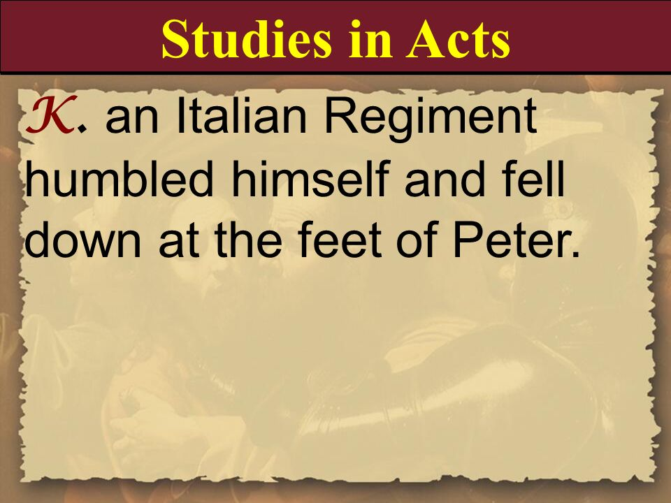 Studies in ActsK. an Italian Regiment humbled himself and fell down at the feet of Peter.