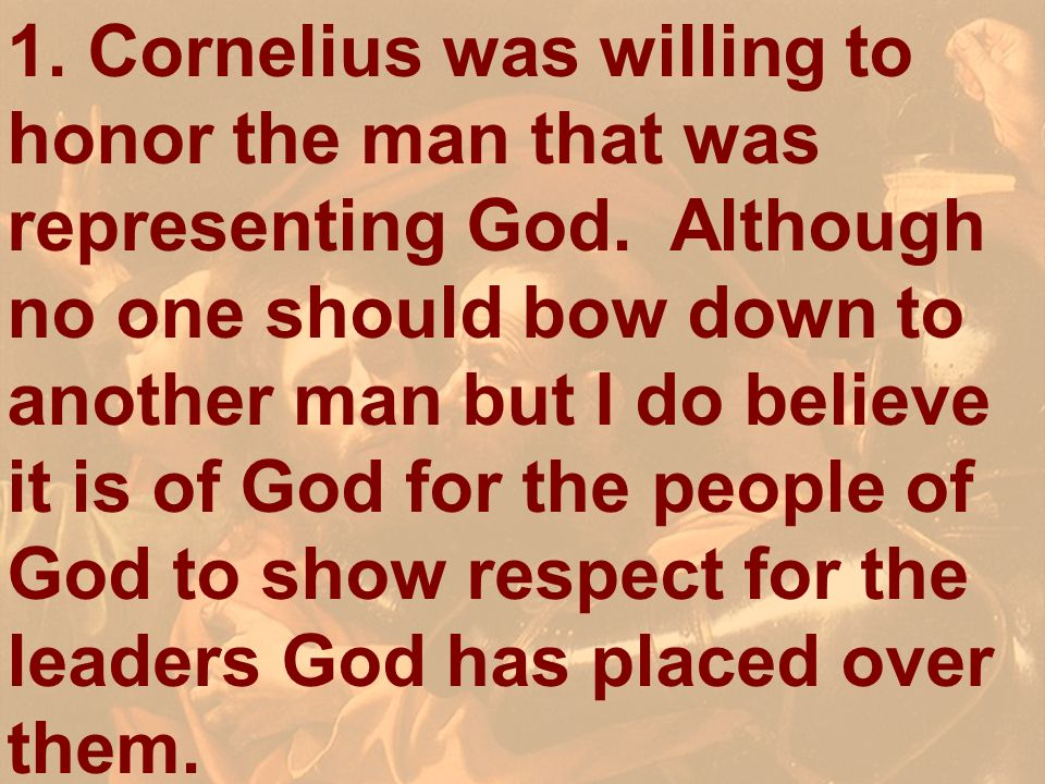 1. Cornelius was willing to honor the man that was representing God