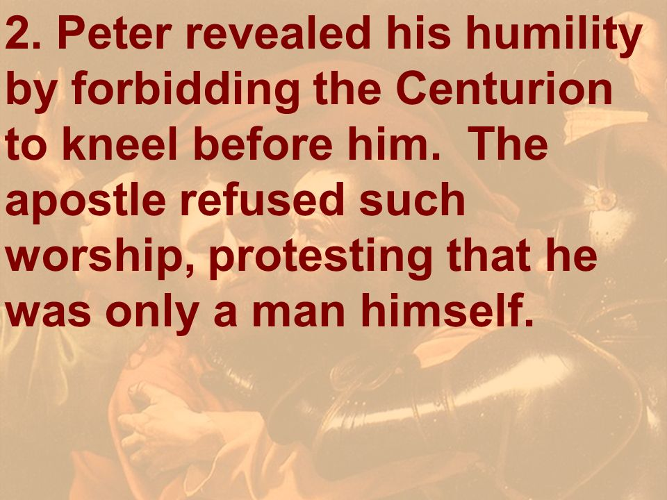 2. Peter revealed his humility by forbidding the Centurion to kneel before him. The apostle refused such worship, protesting that he was only a man himself.