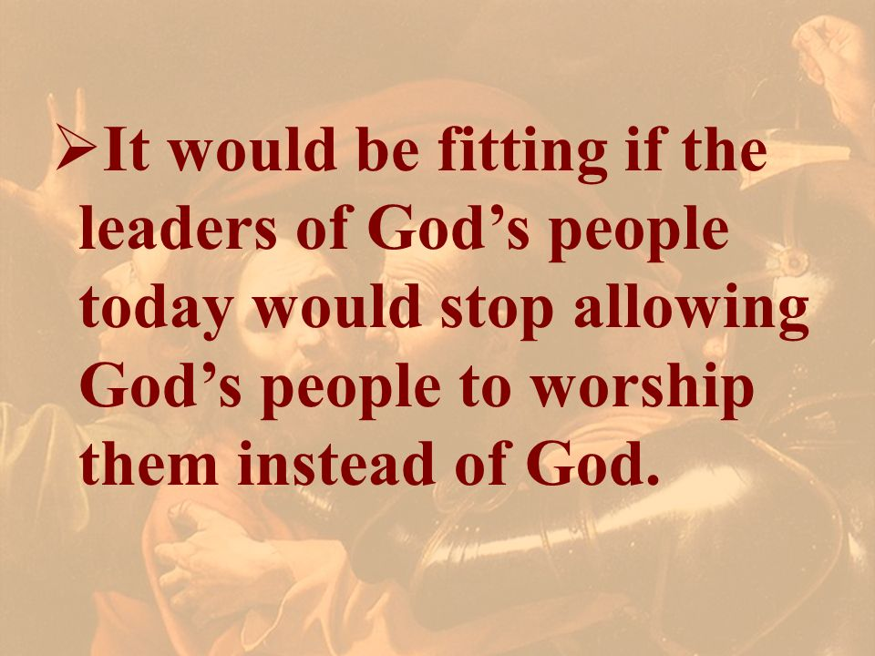 It would be fitting if the leaders of God's people today would stop allowing God's people to worship them instead of God.