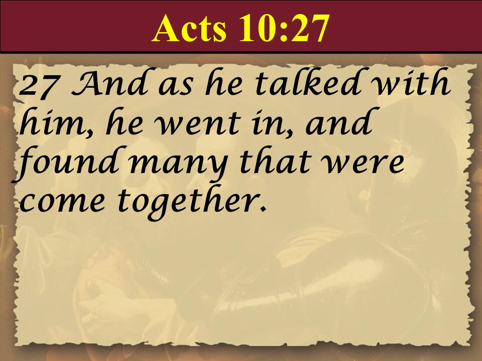 Acts 10:2727 And as he talked with him, he went in, and found many that were come together.