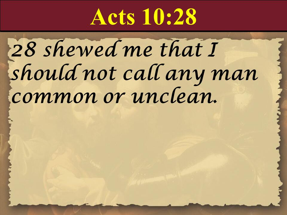 Acts 10:28 28 shewed me that I should not call any man common or unclean.