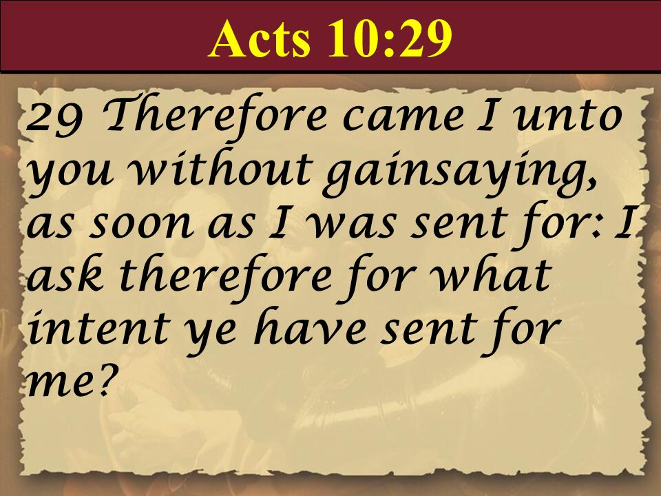 Acts 10:29 29 Therefore came I unto you without gainsaying, as soon as I was sent for: I ask therefore for what intent ye have sent for me