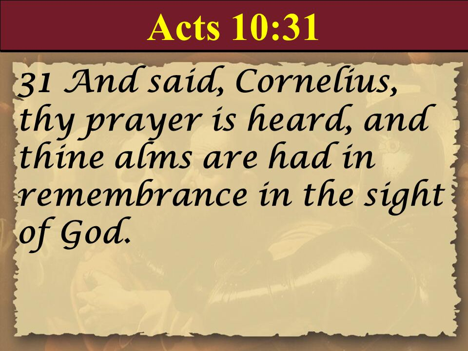 Acts 10:31 31 And said, Cornelius, thy prayer is heard, and thine alms are had in remembrance in the sight of God.