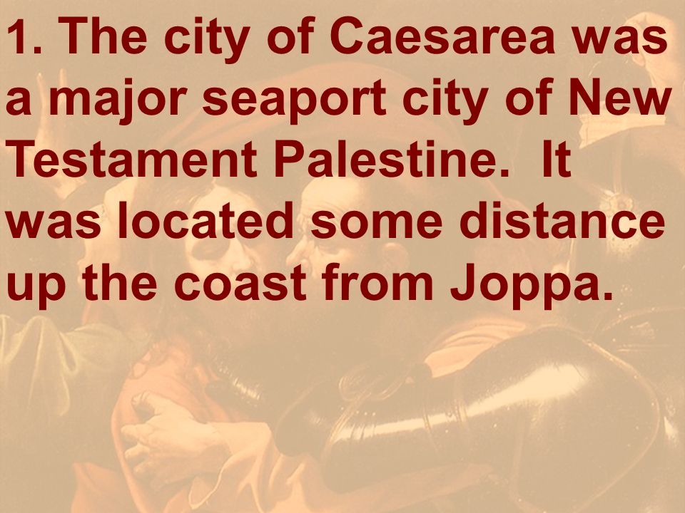 1. The city of Caesarea was a major seaport city of New Testament Palestine. It was located some distance up the coast from Joppa.