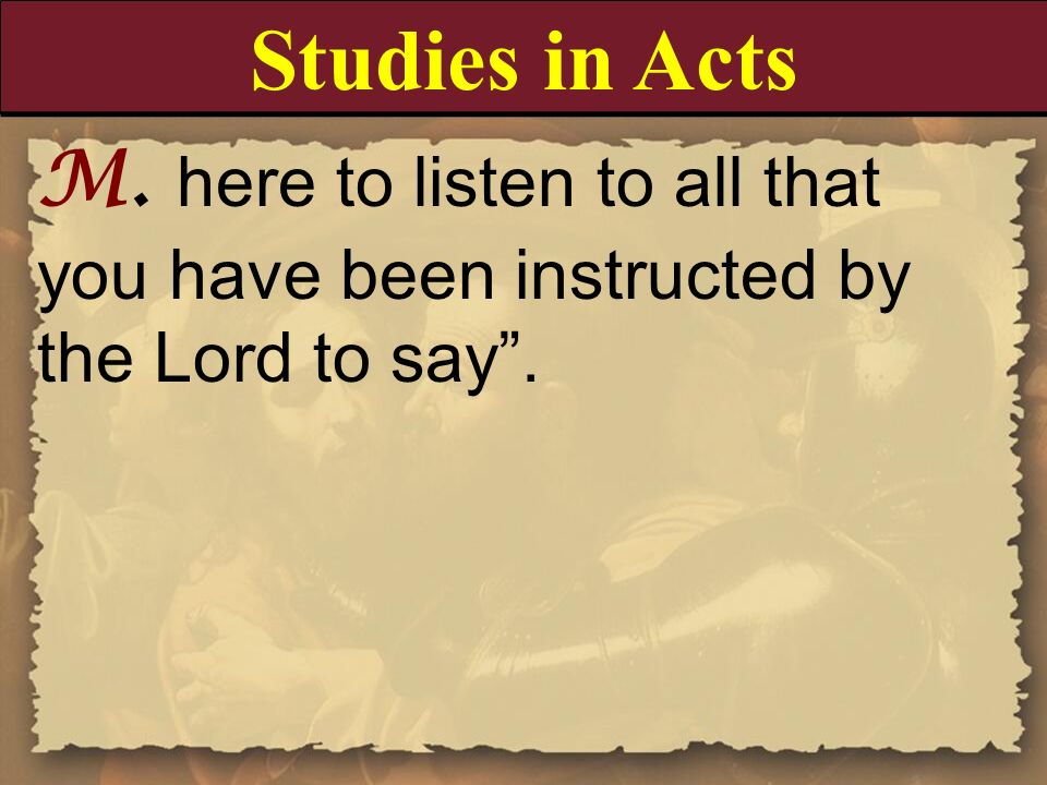 Studies in Acts M. here to listen to all that you have been instructed by the Lord to say .