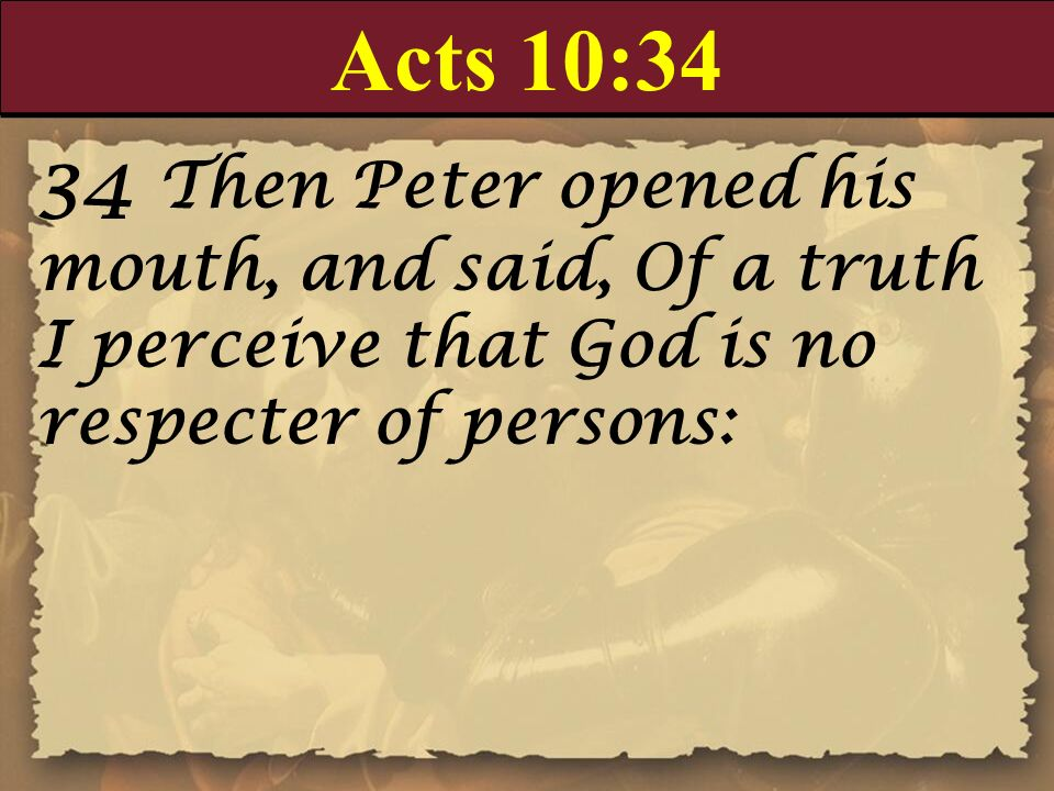 Acts 10:34 34 Then Peter opened his mouth, and said, Of a truth I perceive that God is no respecter of persons: