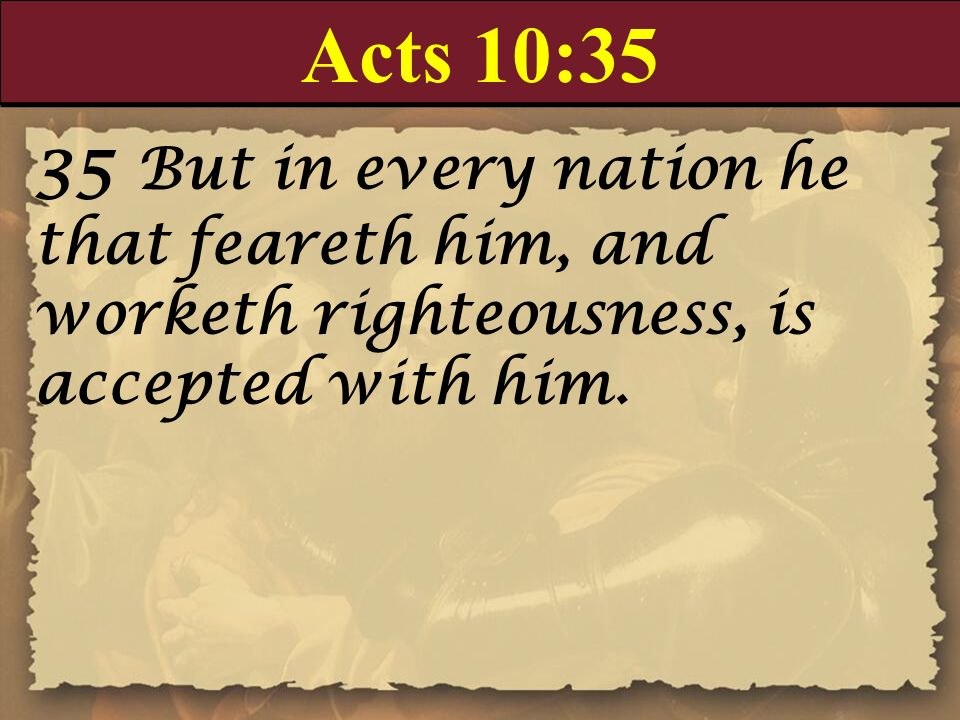 Acts 10:35 35 But in every nation he that feareth him, and worketh righteousness, is accepted with him.