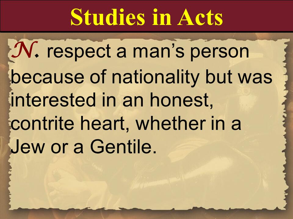 Studies in ActsN. respect a man's person because of nationality but was interested in an honest, contrite heart, whether in a Jew or a Gentile.