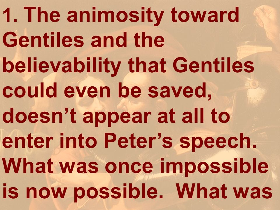 1. The animosity toward Gentiles and the believability that Gentiles could even be saved, doesn't appear at all to enter into Peter's speech. What was once impossible is now possible. What was
