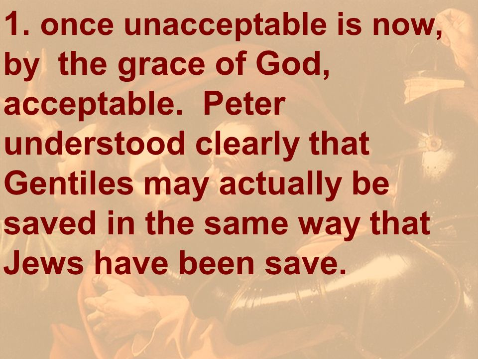 1. once unacceptable is now, by the grace of God, acceptable