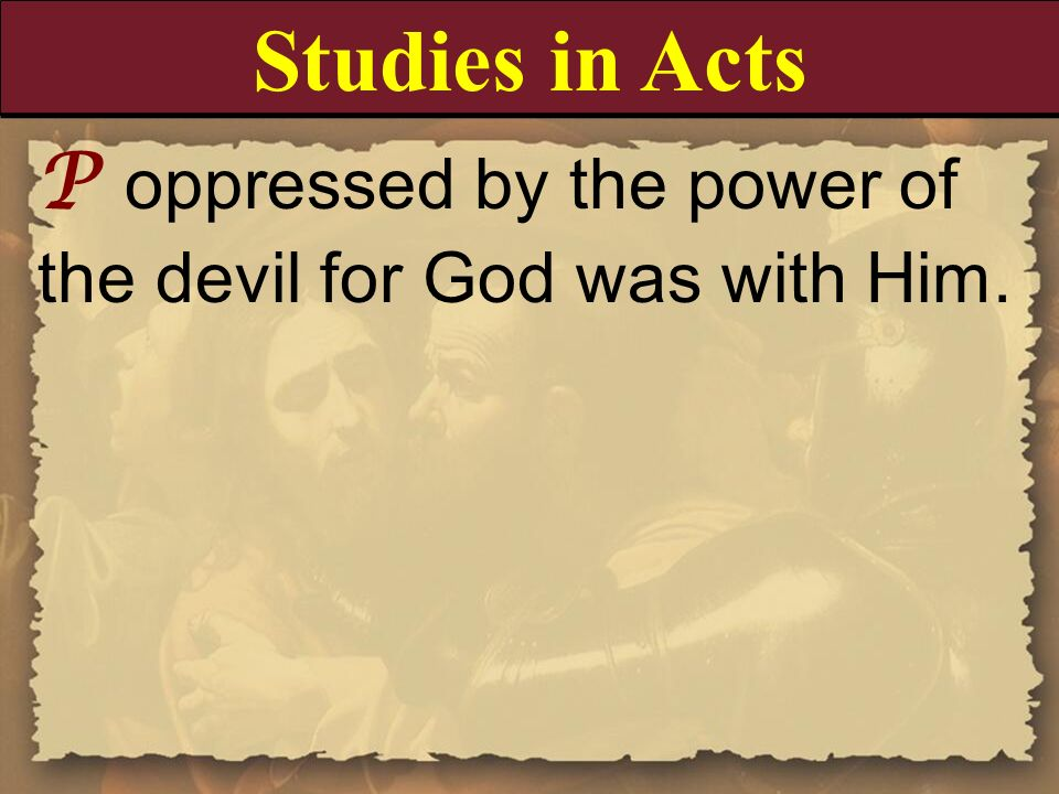 Studies in Acts P oppressed by the power of the devil for God was with Him.