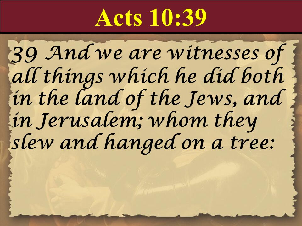 Acts 10:39 39 And we are witnesses of all things which he did both in the land of the Jews, and in Jerusalem; whom they slew and hanged on a tree: