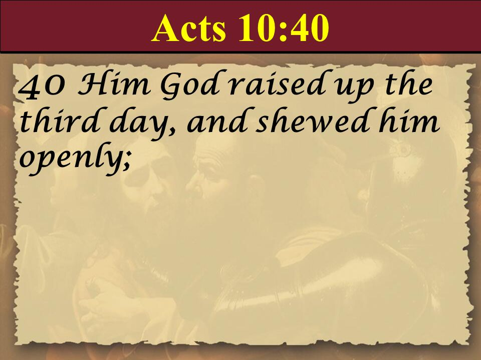 Acts 10:40 40 Him God raised up the third day, and shewed him openly;