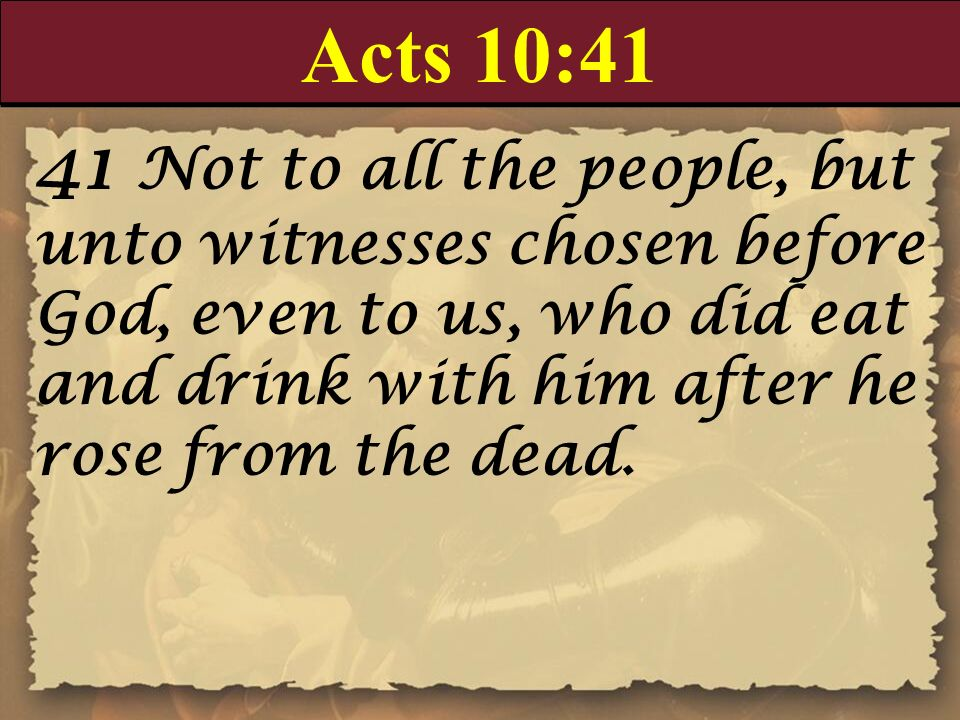 Acts 10:4141 Not to all the people, but unto witnesses chosen before God, even to us, who did eat and drink with him after he rose from the dead.
