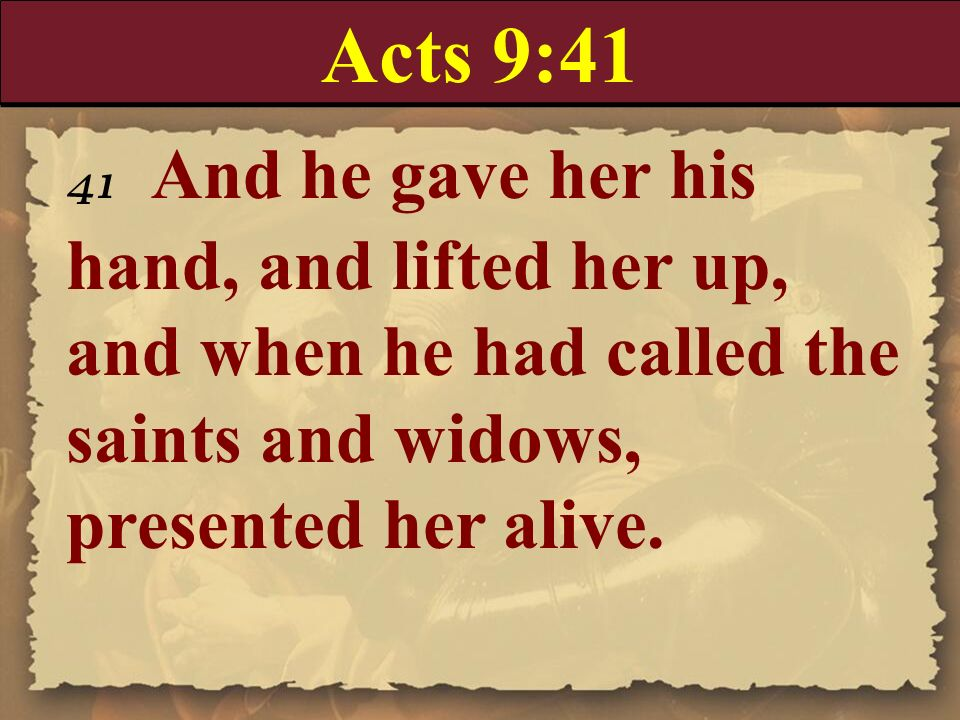 Acts 9:41 41 And he gave her his hand, and lifted her up, and when he had called the saints and widows, presented her alive.