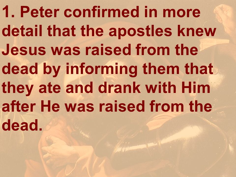 1. Peter confirmed in more detail that the apostles knew Jesus was raised from the dead by informing them that they ate and drank with Him after He was raised from the dead.