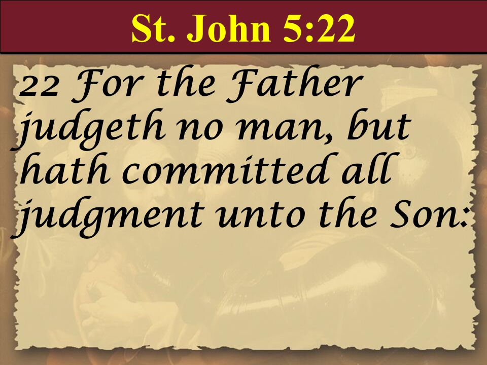 St. John 5:22 22 For the Father judgeth no man, but hath committed all judgment unto the Son:
