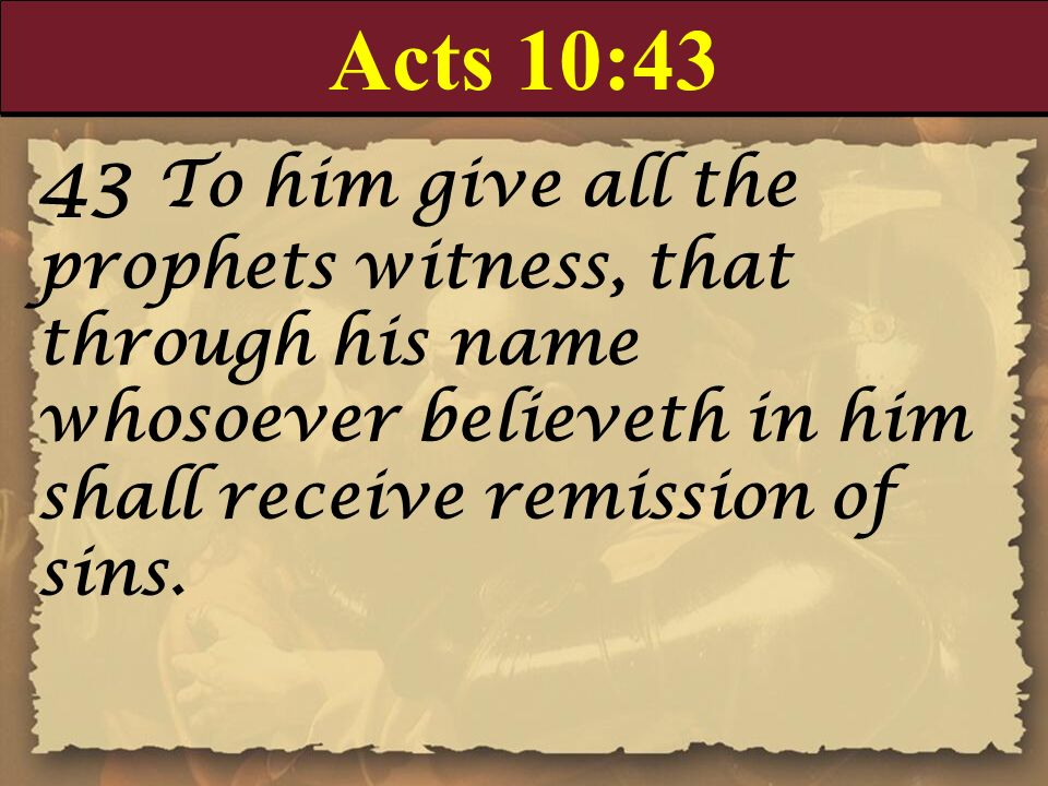 Acts 10:43 43 To him give all the prophets witness, that through his name whosoever believeth in him shall receive remission of sins.